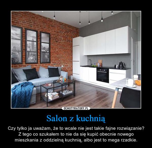 Salon z kuchnią – Czy tylko ja uważam, że to wcale nie jest takie fajne rozwiązanie? Z tego co szukałem to nie da się kupić obecnie nowego mieszkania z oddzielną kuchnią, albo jest to mega rzadkie.