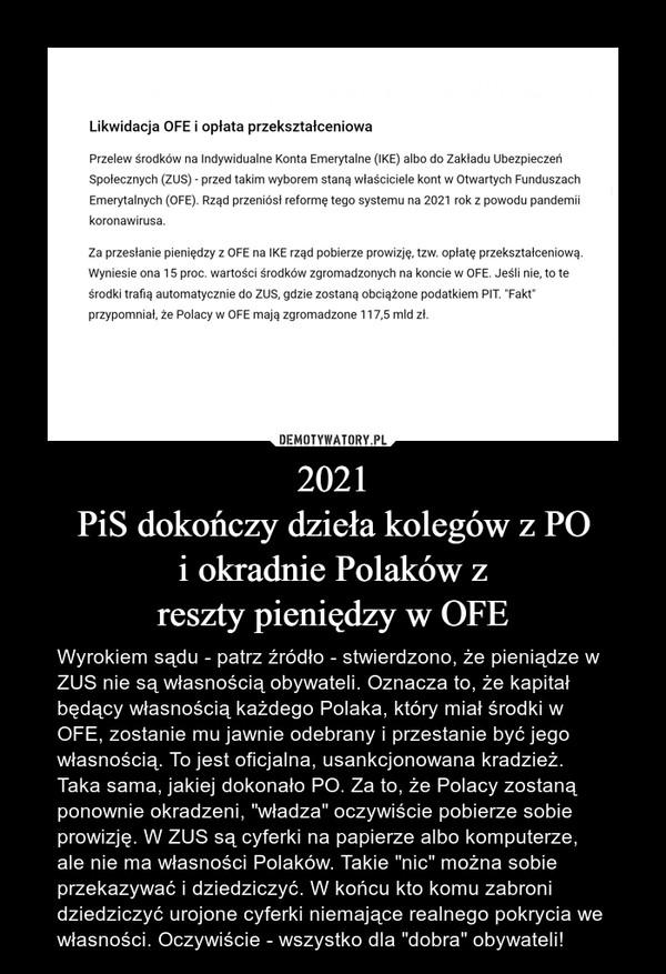 """2021PiS dokończy dzieła kolegów z POi okradnie Polaków zreszty pieniędzy w OFE – Wyrokiem sądu - patrz źródło - stwierdzono, że pieniądze w ZUS nie są własnością obywateli. Oznacza to, że kapitał będący własnością każdego Polaka, który miał środki w OFE, zostanie mu jawnie odebrany i przestanie być jego własnością. To jest oficjalna, usankcjonowana kradzież. Taka sama, jakiej dokonało PO. Za to, że Polacy zostaną ponownie okradzeni, """"władza"""" oczywiście pobierze sobie prowizję. W ZUS są cyferki na papierze albo komputerze, ale nie ma własności Polaków. Takie """"nic"""" można sobie przekazywać i dziedziczyć. W końcu kto komu zabroni dziedziczyć urojone cyferki niemające realnego pokrycia we własności. Oczywiście - wszystko dla """"dobra"""" obywateli!"""