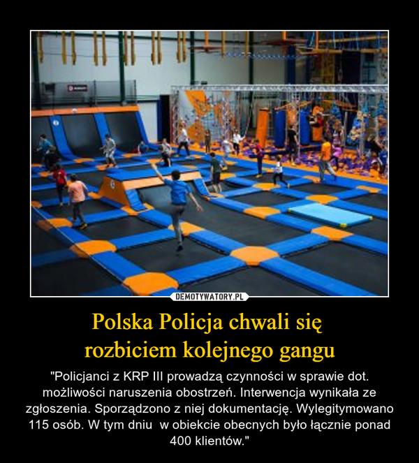 """Polska Policja chwali się rozbiciem kolejnego gangu – """"Policjanci z KRP III prowadzą czynności w sprawie dot. możliwości naruszenia obostrzeń. Interwencja wynikała ze zgłoszenia. Sporządzono z niej dokumentację. Wylegitymowano 115 osób. W tym dniu  w obiekcie obecnych było łącznie ponad 400 klientów."""""""
