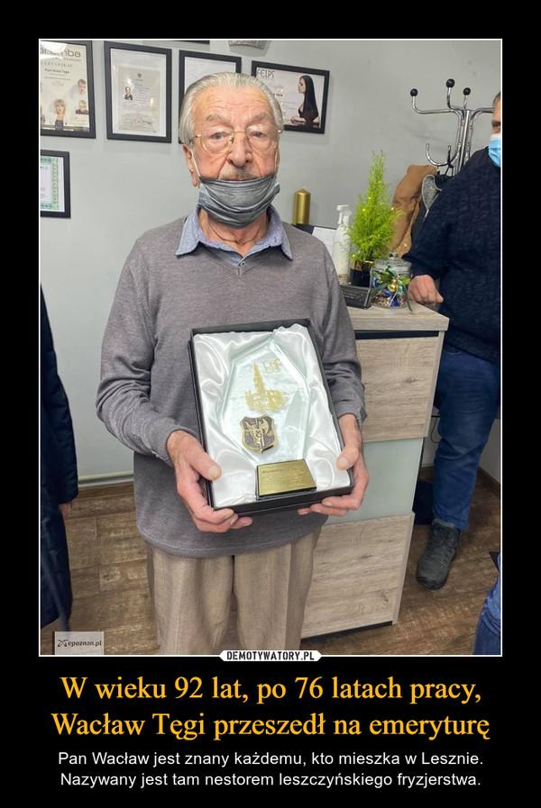 W wieku 92 lat, po 76 latach pracy, Wacław Tęgi przeszedł na emeryturę – Pan Wacław jest znany każdemu, kto mieszka w Lesznie. Nazywany jest tam nestorem leszczyńskiego fryzjerstwa.