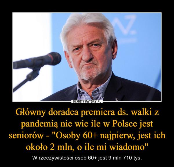 """Główny doradca premiera ds. walki z pandemią nie wie ile w Polsce jest seniorów - """"Osoby 60+ najpierw, jest ich około 2 mln, o ile mi wiadomo"""" – W rzeczywistości osób 60+ jest 9 mln 710 tys."""