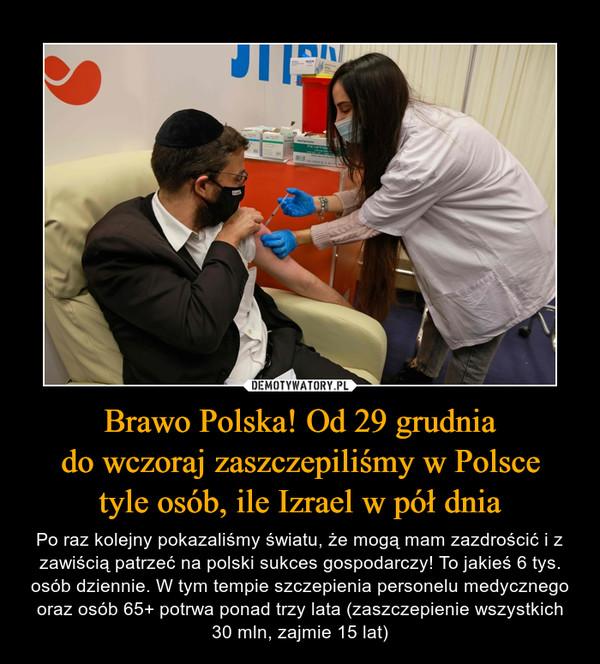 Brawo Polska! Od 29 grudniado wczoraj zaszczepiliśmy w Polscetyle osób, ile Izrael w pół dnia – Po raz kolejny pokazaliśmy światu, że mogą mam zazdrościć i z zawiścią patrzeć na polski sukces gospodarczy! To jakieś 6 tys. osób dziennie. W tym tempie szczepienia personelu medycznego oraz osób 65+ potrwa ponad trzy lata (zaszczepienie wszystkich 30 mln, zajmie 15 lat)