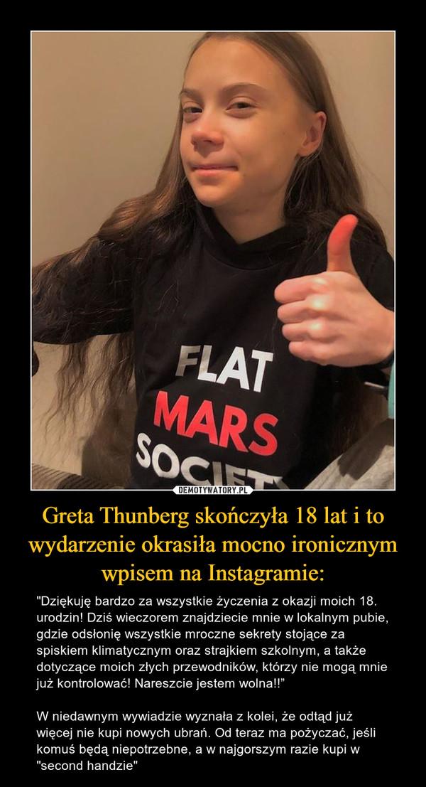 """Greta Thunberg skończyła 18 lat i to wydarzenie okrasiła mocno ironicznym wpisem na Instagramie: – """"Dziękuję bardzo za wszystkie życzenia z okazji moich 18. urodzin! Dziś wieczorem znajdziecie mnie w lokalnym pubie, gdzie odsłonię wszystkie mroczne sekrety stojące za spiskiem klimatycznym oraz strajkiem szkolnym, a także dotyczące moich złych przewodników, którzy nie mogą mnie już kontrolować! Nareszcie jestem wolna!!""""W niedawnym wywiadzie wyznała z kolei, że odtąd już więcej nie kupi nowych ubrań. Od teraz ma pożyczać, jeśli komuś będą niepotrzebne, a w najgorszym razie kupi w """"second handzie"""""""