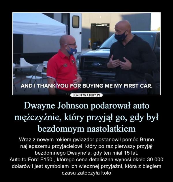 Dwayne Johnson podarował auto mężczyźnie, który przyjął go, gdy był bezdomnym nastolatkiem – Wraz z nowym rokiem gwiazdor postanowił pomóc Bruno najlepszemu przyjacielowi, który po raz pierwszy przyjął bezdomnego Dwayne'a, gdy ten miał 15 lat.Auto to Ford F150 , którego cena detaliczna wynosi około 30 000 dolarów i jest symbolem ich wiecznej przyjaźni, która z biegiem czasu zatoczyła koło