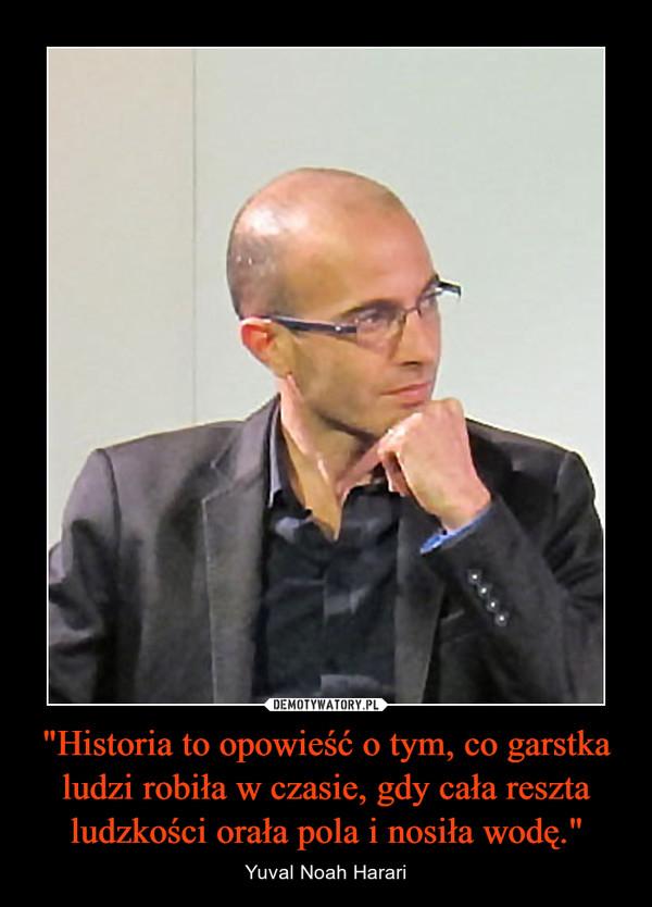 """""""Historia to opowieść o tym, co garstka ludzi robiła w czasie, gdy cała reszta ludzkości orała pola i nosiła wodę."""" – Yuval Noah Harari"""