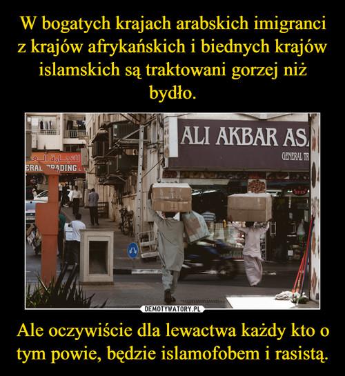 W bogatych krajach arabskich imigranci z krajów afrykańskich i biednych krajów islamskich są traktowani gorzej niż bydło. Ale oczywiście dla lewactwa każdy kto o tym powie, będzie islamofobem i rasistą.