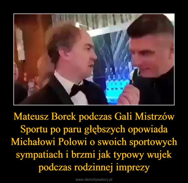 Mateusz Borek podczas Gali Mistrzów Sportu po paru głębszych opowiada Michałowi Polowi o swoich sportowych sympatiach i brzmi jak typowy wujek podczas rodzinnej imprezy –