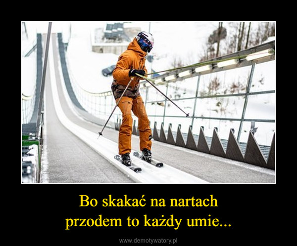 Bo skakać na nartachprzodem to każdy umie... –