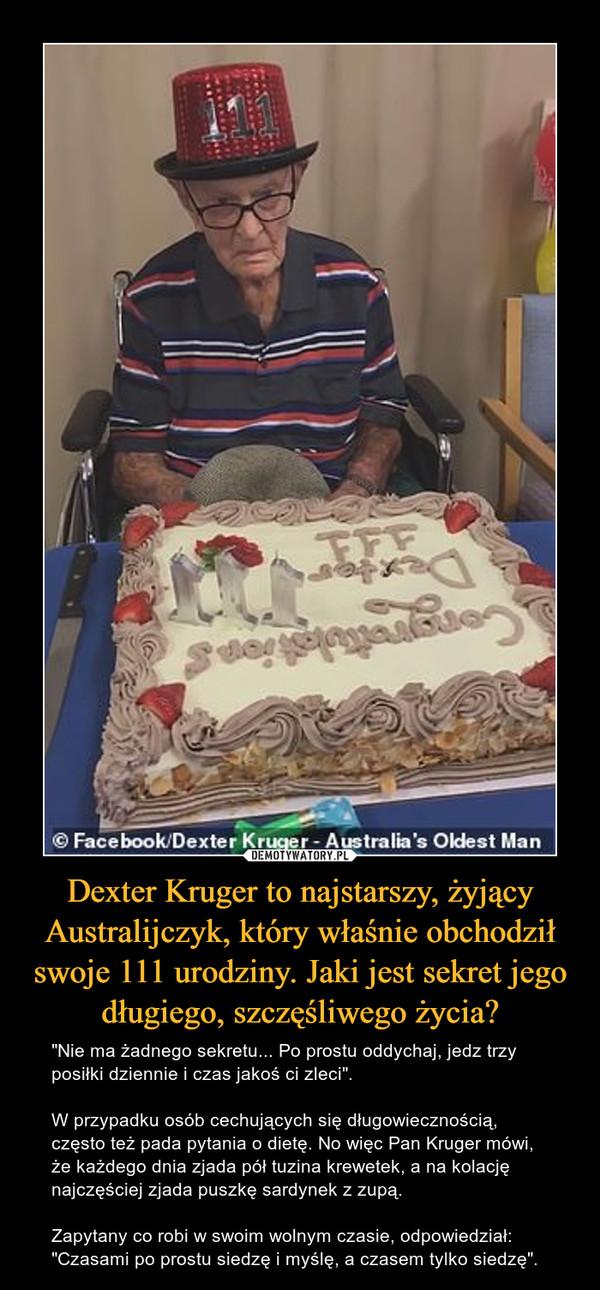 """Dexter Kruger to najstarszy, żyjący Australijczyk, który właśnie obchodził swoje 111 urodziny. Jaki jest sekret jego długiego, szczęśliwego życia? – """"Nie ma żadnego sekretu... Po prostu oddychaj, jedz trzy posiłki dziennie i czas jakoś ci zleci"""". W przypadku osób cechujących się długowiecznością, często też pada pytania o dietę. No więc Pan Kruger mówi, że każdego dnia zjada pół tuzina krewetek, a na kolację najczęściej zjada puszkę sardynek z zupą. Zapytany co robi w swoim wolnym czasie, odpowiedział:""""Czasami po prostu siedzę i myślę, a czasem tylko siedzę""""."""