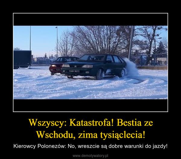 Wszyscy: Katastrofa! Bestia ze Wschodu, zima tysiąclecia! – Kierowcy Polonezów: No, wreszcie są dobre warunki do jazdy!