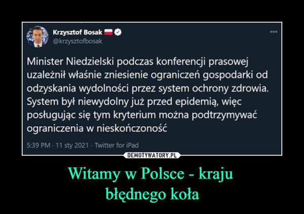 Witamy w Polsce - kraju błędnego koła –  Krzysztof Bosak@krzysztofbosak00Minister Niedzielski podczas konferencji prasowejuzależnił właśnie zniesienie ograniczeń gospodarki ododzyskania wydolności przez system ochrony zdrowia.System był niewydolny już przed epidemią, więcposługując się tym kryterium można podtrzymywaćograniczenia w nieskończoność5:39 PM · 11 sty 2021 · Twitter for iPad