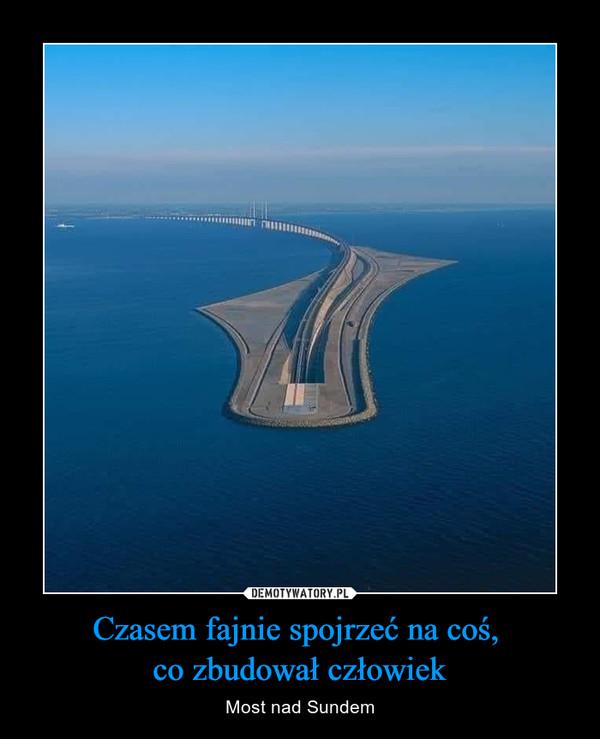 Czasem fajnie spojrzeć na coś, co zbudował człowiek – Most nad Sundem