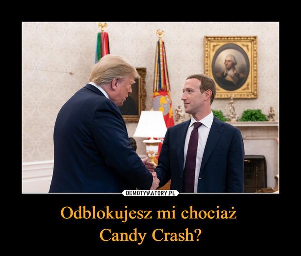Odblokujesz mi chociaż Candy Crash? –