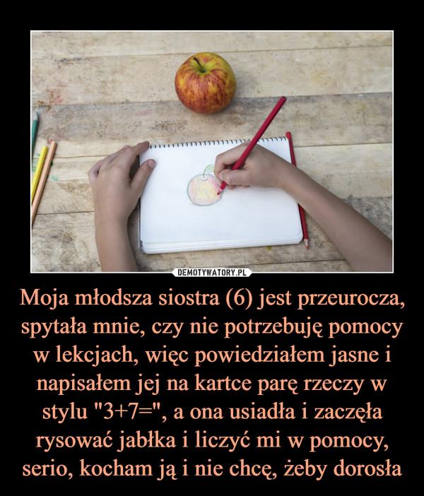 """Moja młodsza siostra (6) jest przeurocza, spytała mnie, czy nie potrzebuję pomocy w lekcjach, więc powiedziałem jasne i napisałem jej na kartce parę rzeczy w stylu """"3+7="""", a ona usiadła i zaczęła rysować jabłka i liczyć mi w pomocy, serio, kocham ją i nie chcę, żeby dorosła –"""