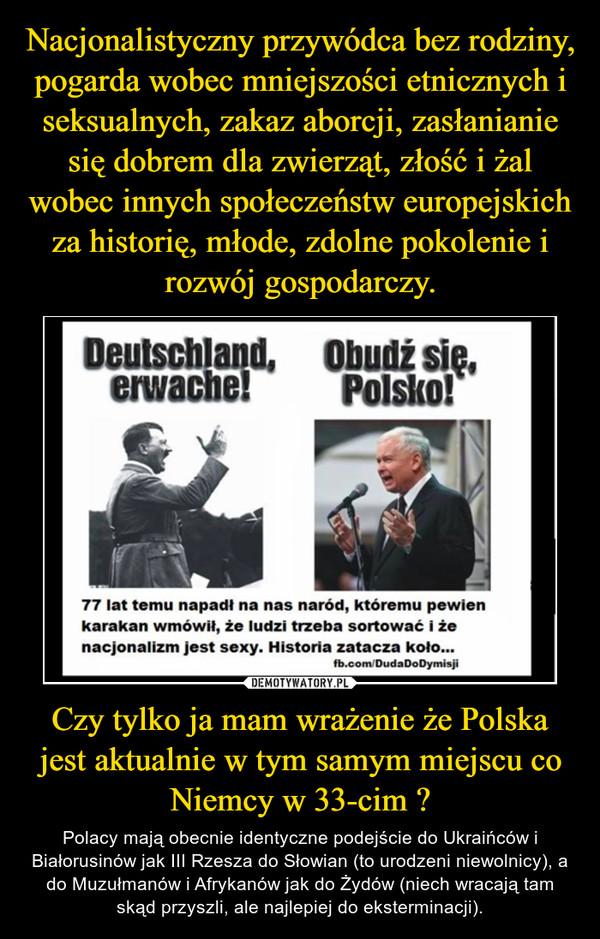 Czy tylko ja mam wrażenie że Polska jest aktualnie w tym samym miejscu co Niemcy w 33-cim ? – Polacy mają obecnie identyczne podejście do Ukraińców i Białorusinów jak III Rzesza do Słowian (to urodzeni niewolnicy), a do Muzułmanów i Afrykanów jak do Żydów (niech wracają tam skąd przyszli, ale najlepiej do eksterminacji).