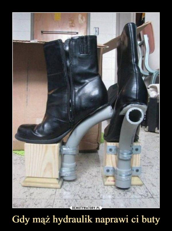 Gdy mąż hydraulik naprawi ci buty –