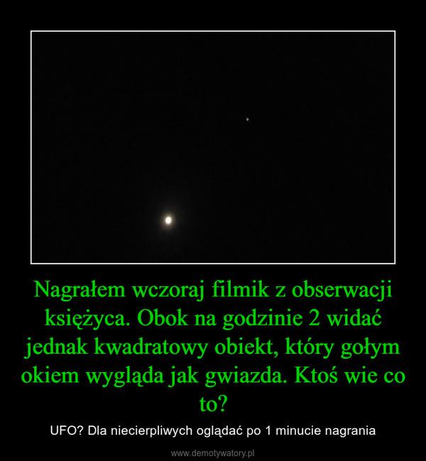 Nagrałem wczoraj filmik z obserwacji księżyca. Obok na godzinie 2 widać jednak kwadratowy obiekt, który gołym okiem wygląda jak gwiazda. Ktoś wie co to? – UFO? Dla niecierpliwych oglądać po 1 minucie nagrania