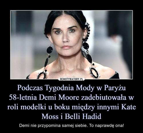 Podczas Tygodnia Mody w Paryżu 58-letnia Demi Moore zadebiutowała w roli modelki u boku między innymi Kate Moss i Belli Hadid