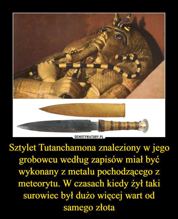 Sztylet Tutanchamona znaleziony w jego grobowcu według zapisów miał być wykonany z metalu pochodzącego z meteorytu. W czasach kiedy żył taki surowiec był dużo więcej wart od samego złota –