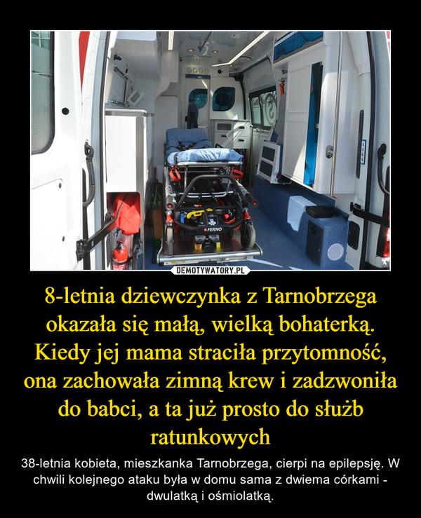 8-letnia dziewczynka z Tarnobrzega okazała się małą, wielką bohaterką. Kiedy jej mama straciła przytomność, ona zachowała zimną krew i zadzwoniła do babci, a ta już prosto do służb ratunkowych – 38-letnia kobieta, mieszkanka Tarnobrzega, cierpi na epilepsję. W chwili kolejnego ataku była w domu sama z dwiema córkami - dwulatką i ośmiolatką.