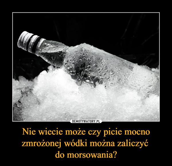 Nie wiecie może czy picie mocno zmrożonej wódki można zaliczyć do morsowania? –