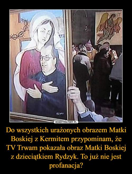 Do wszystkich urażonych obrazem Matki Boskiej z Kermitem przypominam, że TV Trwam pokazała obraz Matki Boskiej z dzieciątkiem Rydzyk. To już nie jest profanacja?