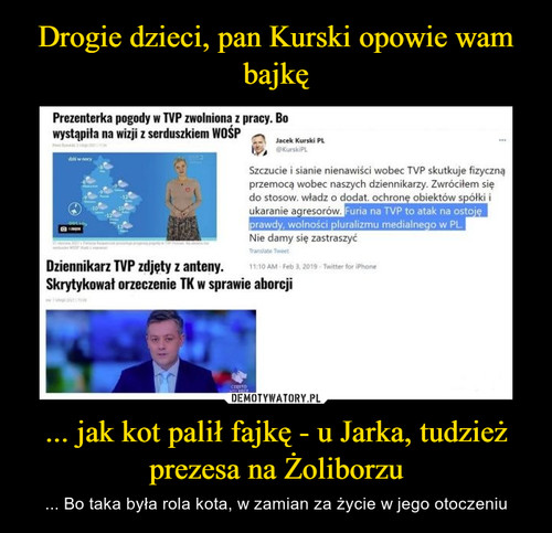 Drogie dzieci, pan Kurski opowie wam bajkę ... jak kot palił fajkę - u Jarka, tudzież prezesa na Żoliborzu