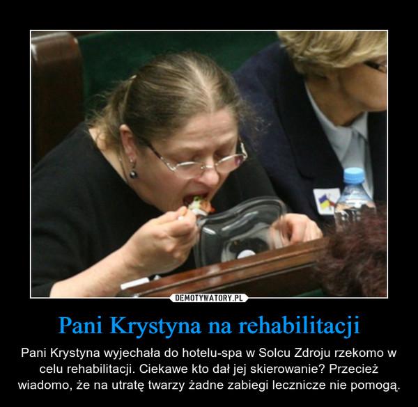 Pani Krystyna na rehabilitacji – Pani Krystyna wyjechała do hotelu-spa w Solcu Zdroju rzekomo w celu rehabilitacji. Ciekawe kto dał jej skierowanie? Przecież wiadomo, że na utratę twarzy żadne zabiegi lecznicze nie pomogą.