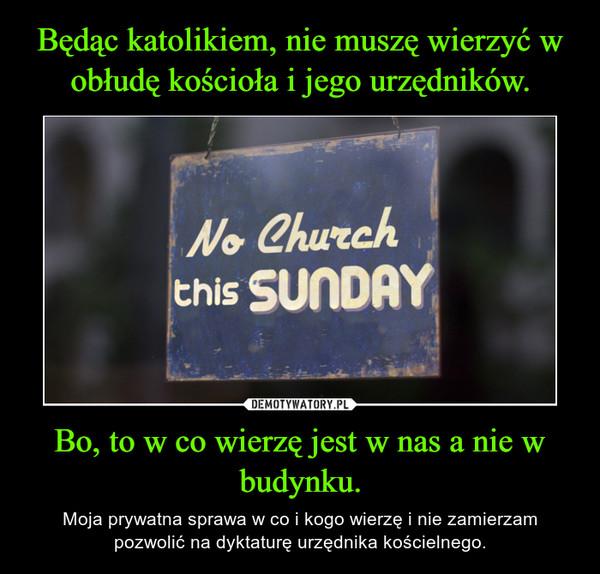 Bo, to w co wierzę jest w nas a nie w budynku. – Moja prywatna sprawa w co i kogo wierzę i nie zamierzam pozwolić na dyktaturę urzędnika kościelnego.