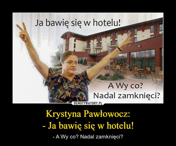 Krystyna Pawłowocz:- Ja bawię się w hotelu! – - A Wy co? Nadal zamknięci?