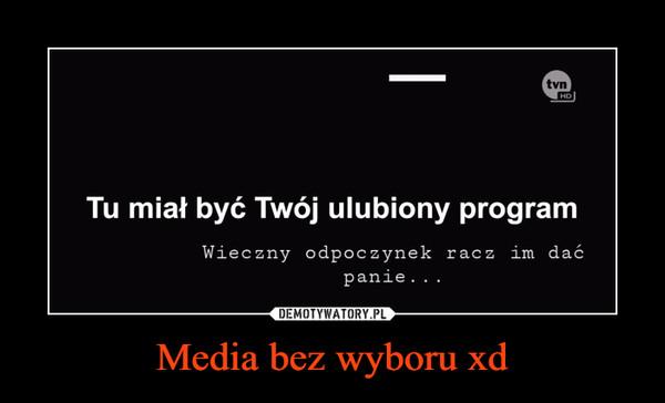Media bez wyboru xd –