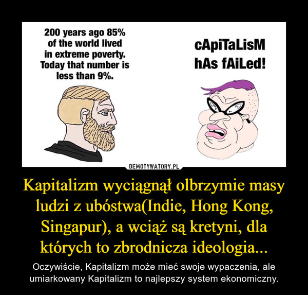 Kapitalizm wyciągnął olbrzymie masy ludzi z ubóstwa(Indie, Hong Kong, Singapur), a wciąż są kretyni, dla których to zbrodnicza ideologia... – Oczywiście, Kapitalizm może mieć swoje wypaczenia, ale umiarkowany Kapitalizm to najlepszy system ekonomiczny.