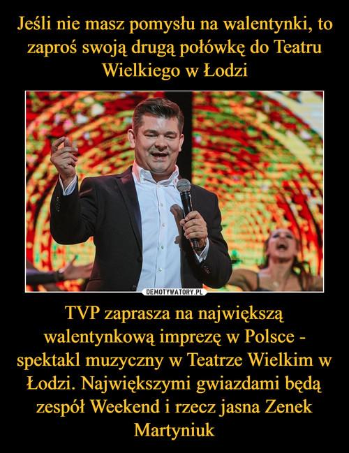 Jeśli nie masz pomysłu na walentynki, to zaproś swoją drugą połówkę do Teatru Wielkiego w Łodzi TVP zaprasza na największą walentynkową imprezę w Polsce - spektakl muzyczny w Teatrze Wielkim w Łodzi. Największymi gwiazdami będą zespół Weekend i rzecz jasna Zenek Martyniuk