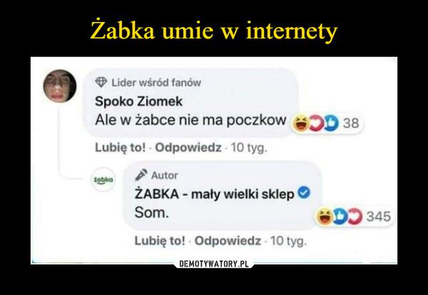 –  Lider wśród fanówSpoko ZiomekAle w żabce nie ma poczkow D 38Lubię to! - Odpowiedz - 10 tyg.AutorŻABKA - mały wielki skleptobkoSom.ODD 345Lubię to! Odpowiedz 10 tyg.