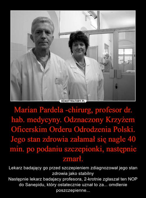 Marian Pardela -chirurg, profesor dr. hab. medycyny. Odznaczony Krzyżem Oficerskim Orderu Odrodzenia Polski. Jego stan zdrowia załamał się nagle 40 min. po podaniu szczepionki, następnie zmarł.