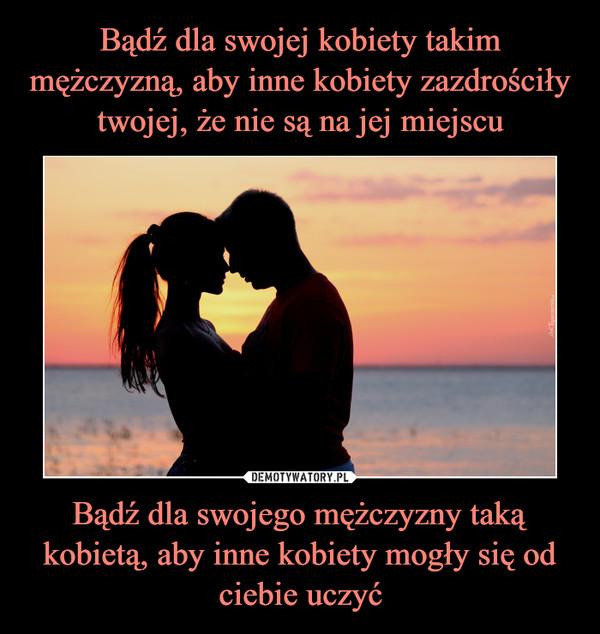 Bądź dla swojego mężczyzny taką kobietą, aby inne kobiety mogły się od ciebie uczyć –
