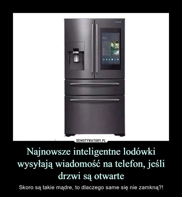 Najnowsze inteligentne lodówki wysyłają wiadomość na telefon, jeśli drzwi są otwarte – Skoro są takie mądre, to dlaczego same się nie zamkną?!