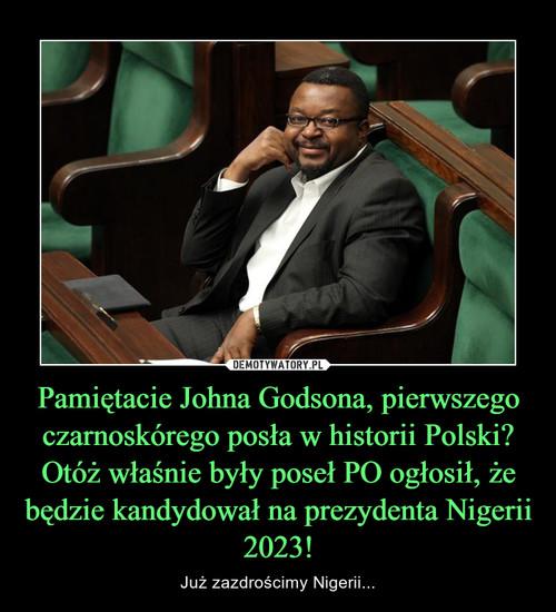 Pamiętacie Johna Godsona, pierwszego czarnoskórego posła w historii Polski? Otóż właśnie były poseł PO ogłosił, że będzie kandydował na prezydenta Nigerii 2023!