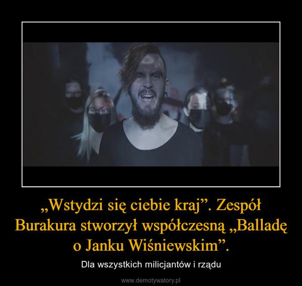 """""""Wstydzi się ciebie kraj"""". Zespół Burakura stworzył współczesną """"Balladę o Janku Wiśniewskim"""". – Dla wszystkich milicjantów i rządu"""