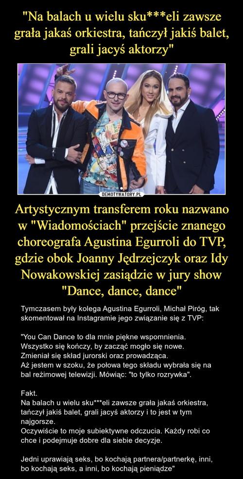 """""""Na balach u wielu sku***eli zawsze grała jakaś orkiestra, tańczył jakiś balet, grali jacyś aktorzy"""" Artystycznym transferem roku nazwano w """"Wiadomościach"""" przejście znanego choreografa Agustina Egurroli do TVP, gdzie obok Joanny Jędrzejczyk oraz Idy Nowakowskiej zasiądzie w jury show """"Dance, dance, dance"""""""