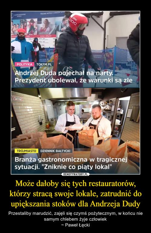 Może dałoby się tych restauratorów, którzy stracą swoje lokale, zatrudnić do upiększania stoków dla Andrzeja Dudy