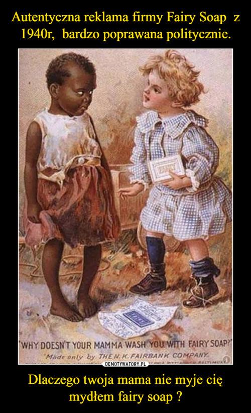 Autentyczna reklama firmy Fairy Soap  z 1940r,  bardzo poprawana politycznie. Dlaczego twoja mama nie myje cię mydłem fairy soap ?