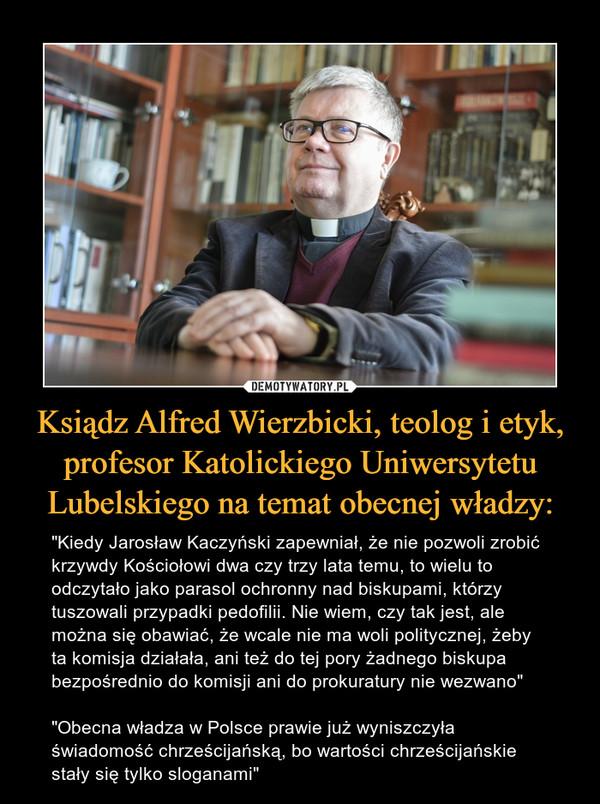 """Ksiądz Alfred Wierzbicki, teolog i etyk, profesor Katolickiego Uniwersytetu Lubelskiego na temat obecnej władzy: – """"Kiedy Jarosław Kaczyński zapewniał, że nie pozwoli zrobić krzywdy Kościołowi dwa czy trzy lata temu, to wielu to odczytało jako parasol ochronny nad biskupami, którzy tuszowali przypadki pedofilii. Nie wiem, czy tak jest, ale można się obawiać, że wcale nie ma woli politycznej, żeby ta komisja działała, ani też do tej pory żadnego biskupa bezpośrednio do komisji ani do prokuratury nie wezwano""""""""Obecna władza w Polsce prawie już wyniszczyła świadomość chrześcijańską, bo wartości chrześcijańskie stały się tylko sloganami"""""""