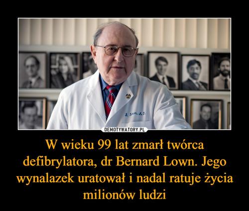 W wieku 99 lat zmarł twórca defibrylatora, dr Bernard Lown. Jego wynalazek uratował i nadal ratuje życia milionów ludzi