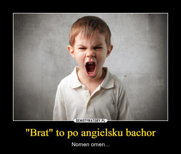 """""""Brat"""" to po angielsku bachor – Nomen omen..."""