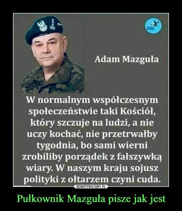 Pułkownik Mazguła pisze jak jest –  Adam MazgułaW normalnym współczesnymspołeczeństwie taki Kościół,który szczuje na ludzi, a nieuczy kochać, nie przetrwałbytygodnia, bo sami wiernizrobiliby porządek z fałszywkąwiary. W naszym kraju sojuszpolityki z ołtarzem czyni cuda.