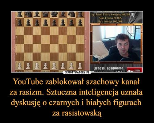 YouTube zablokował szachowy kanał  za rasizm. Sztuczna inteligencja uznała  dyskusję o czarnych i białych figurach  za rasistowską