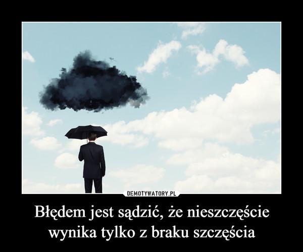 Błędem jest sądzić, że nieszczęście wynika tylko z braku szczęścia –