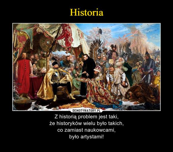 – Z historią problem jest taki,że historyków wielu było takich,co zamiast naukowcami,było artystami!