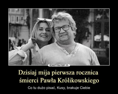 Dzisiaj mija pierwsza rocznica  śmierci Pawła Królikowskiego